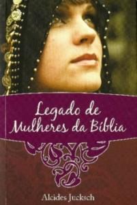 Legado de Mulheres da Bíblia (Alcides Jucksch)