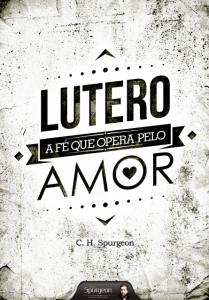 Lutero: A fé que opera pelo amor (Charles H. Spurgeon)