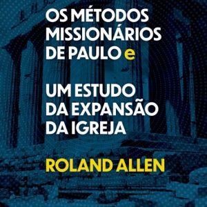 Os métodos missionários de Paulo e um estudo da expansão da igreja (Roland Allen)