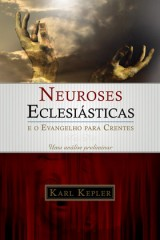 Neuroses Eclesiásticas e o Evangelho para Crentes (Karl Kepler)