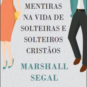 Nove mentiras na vida de solteiras e solteiros cristãos (Marshall Segal)
