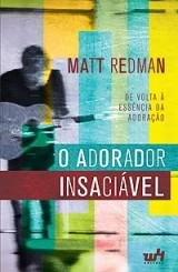 O Adorador Insaciável – De volta à essência da Adoração (Matt Redman)