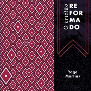 O cristão reformado (Yago Martins)