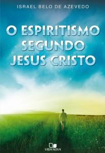 Espiritismo Segundo Jesus Cristo (Israel Belo de Azevedo)