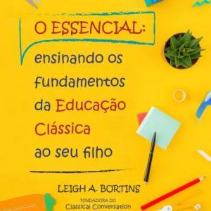 O essencial: ensinando os fundamentos da educação clássica ao seu filho (Leigh A. Bortins)