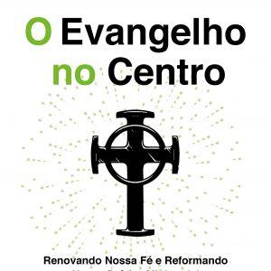 O Evangelho no centro (D. A. Carson – Timothy Keller)