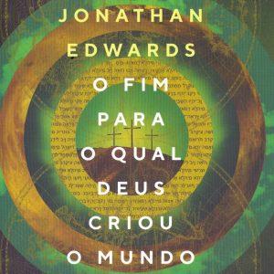 O Fim Para o Qual Deus Criou o Mundo (Jonathan Edwards)