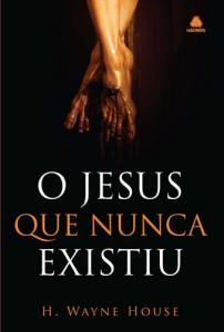 O Jesus que Nunca Existiu (H. Wayne House)