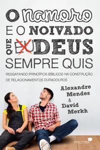 O namoro e o noivado que Deus sempre quis (Alexandre Mendes – David Merkh)