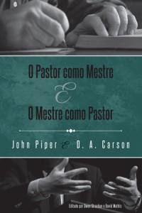 O Pastor Como Mestre e o Mestre Como Pastor (John Piper – D. A. Carson)