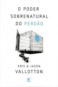 O poder sobrenatural do perdão (Kris Vallotton – Jason Vallotton)