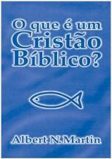 O Que é um Cristão Bíblico? (Albert N. Martin)