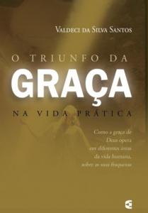O Triunfo da Graça na Vida Prática (Valdeci da Silva Santos)