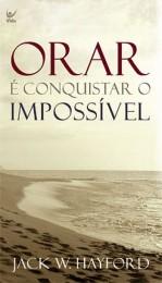 Orar é Conquistar o Impossível (Jack W. Hayford)