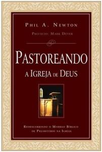 Pastoreando a Igreja de Deus (Phil A. Newton)