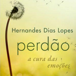 Perdão a cura das emoções (Hernandes Dias Lopes)
