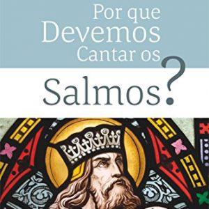 Por que devemos cantar os Salmos? (Joel R. Beeke -Terry L. Johnson – Daniel R. Hyde)