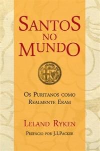 Santos no mundo – Os puritanos como realmente eram (Leland Ryken)