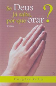Se Deus já sabe, por que orar? (Douglas Kelly)