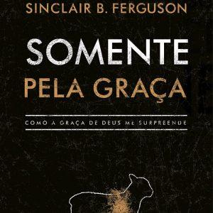 Somente pela graça (Sinclair B. Ferguson)