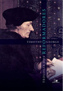 Teologia dos Reformadores (Timothy George)