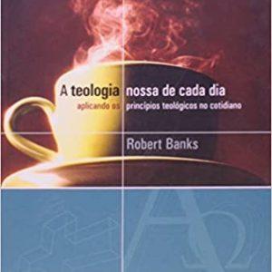 A teologia nossa de cada dia (Robert Banks)