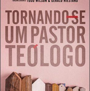 Tornando-se um pastor teólogo (Kevin J. Vanhoozer – James K. A. Smith – Peter J. Leithart)