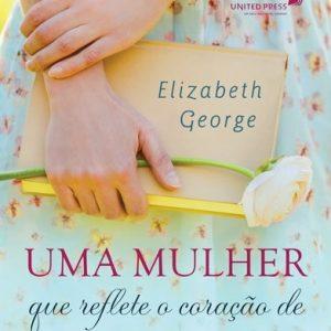 Uma mulher que reflete o coração de Jesus (Elizabeth George)