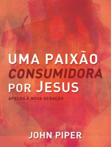 Uma paixão consumidora por Jesus (John Piper)