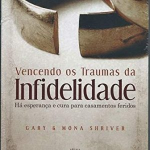 Vencendo os traumas da infidelidade (Gary Shriver – Mona Shriver)