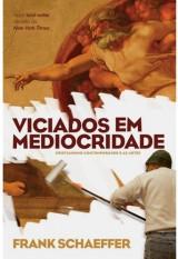Viciados em Mediocridade – Cristianismo contemporâneo e as artes (Frank Schaeffer)