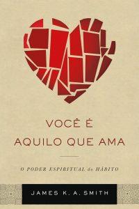 Você é aquilo que você ama – James K. A. Smith